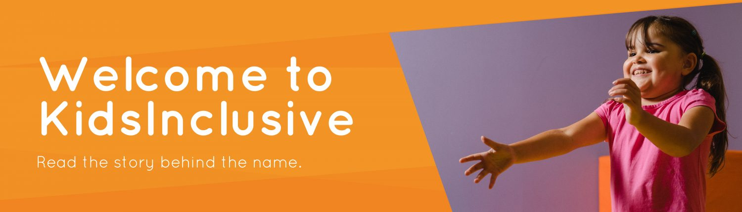 Welcome to KidsInclusive. Read the story behind the name.