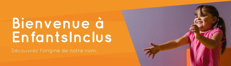 Bienvenue à EnfantsInclus – Découvrez l'origine du nom.