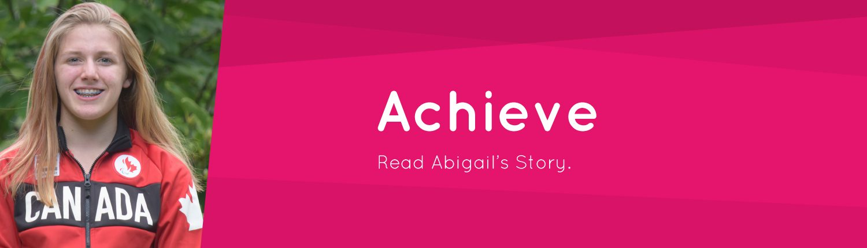 Achieve. Read Abigail's story.